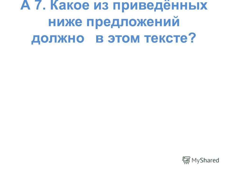 А 7. Какое из приведённых ниже предложений должно в этом тексте?