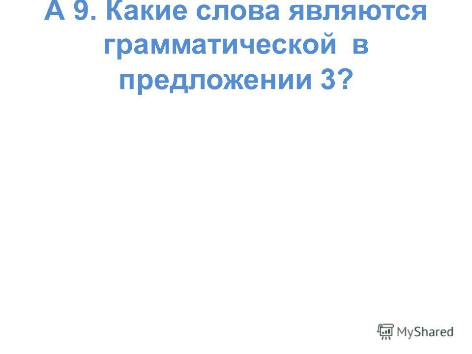 А 9. Какие слова являются грамматической в предложении 3?
