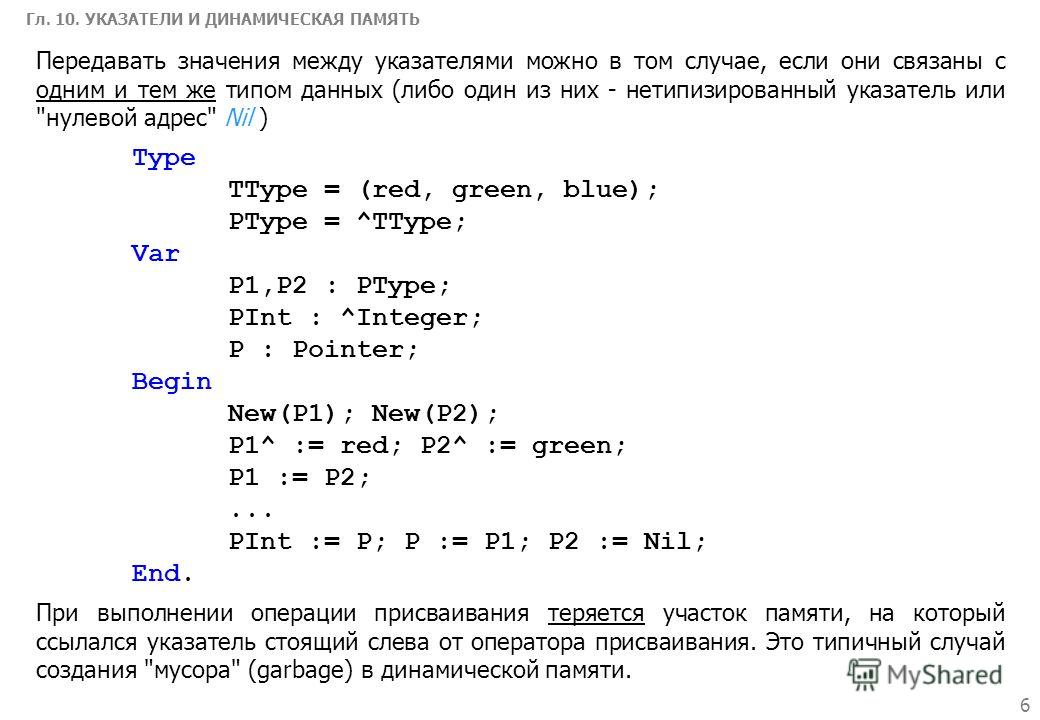 6 Гл. 10. УКАЗАТЕЛИ И ДИНАМИЧЕСКАЯ ПАМЯТЬ Type TType = (red, green, blue); PType = ^TType; Var P1,P2 : PType; PInt : ^Integer; P : Pointer; Begin New(P1); New(P2); P1^ := red; P2^ := green; P1 := P2;... PInt := P; P := P1; P2 := Nil; End. Передавать