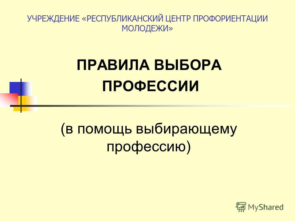 УЧРЕЖДЕНИЕ «РЕСПУБЛИКАНСКИЙ ЦЕНТР ПРОФОРИЕНТАЦИИ МОЛОДЕЖИ» ПРАВИЛА ВЫБОРА ПРОФЕССИИ (в помощь выбирающему профессию)