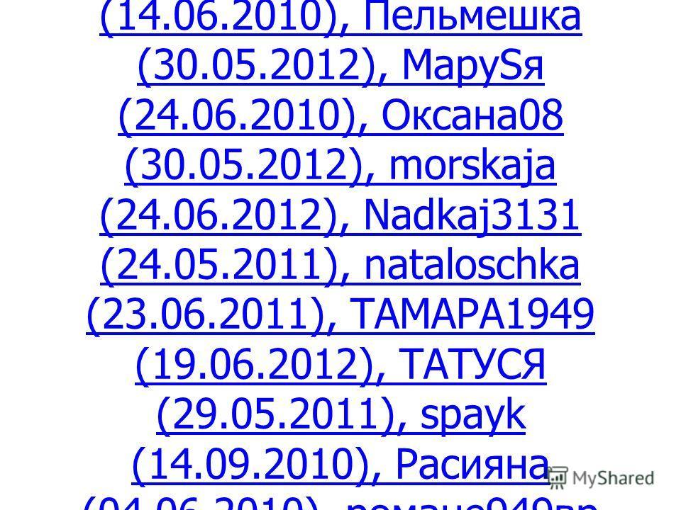 Бабье лето (19.01.2011), Алёшкинский Клуб (26.07.2010), beebox3000 (02.11.2010), djden1980 (17.06.2012), Ленабул (19.06.2012), лист (23.10.2010), elenajaelena (10.02.2011), empses (24.07.2010), Ирина56 (14.06.2010), Пельмешка (30.05.2012), МаруSя (24