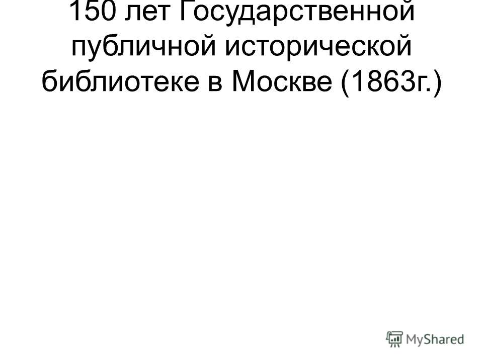 150 лет Государственной публичной исторической библиотеке в Москве (1863г.)
