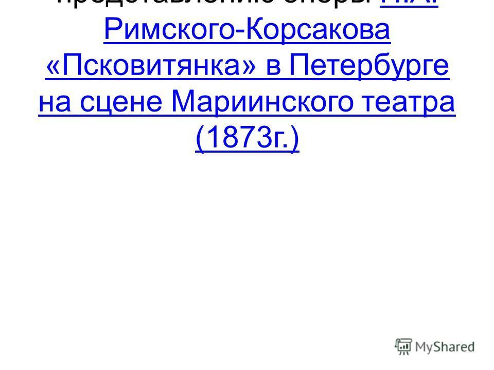 140 лет первому представлению оперы Н.А. Римского-Корсакова «Псковитянка» в Петербурге на сцене Мариинского театра (1873г.)Н.А. Римского-Корсакова «Псковитянка» в Петербурге на сцене Мариинского театра (1873г.)