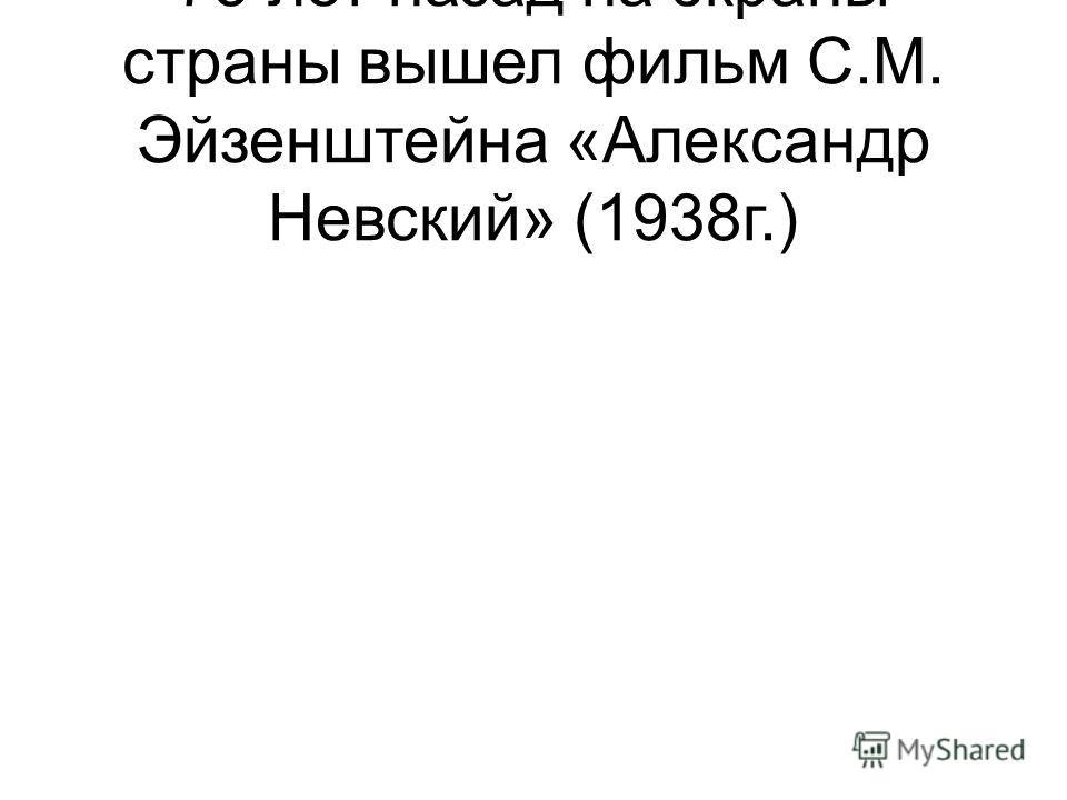 75 лет назад на экраны страны вышел фильм С.М. Эйзенштейна «Александр Невский» (1938г.)