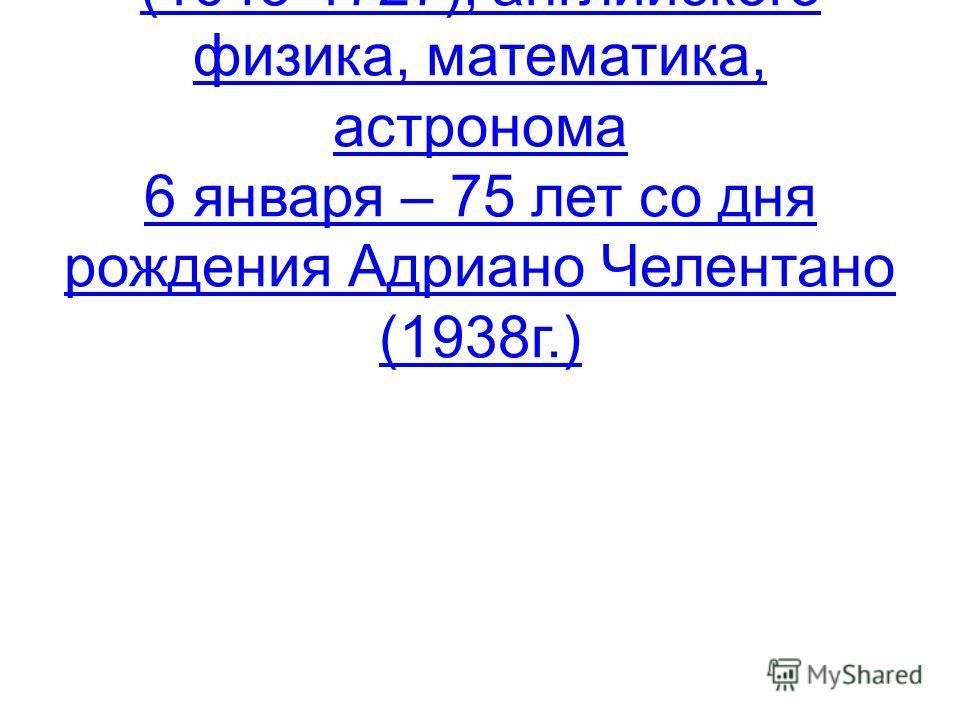 4 января – 370 лет со дня рождения Исаака Ньютона (1643-1727), английского физика, математика, астронома 6 января – 75 лет со дня рождения Адриано Челентано (1938г.)Исаака Ньютона (1643-1727), английского физика, математика, астронома 6 января – 75 л