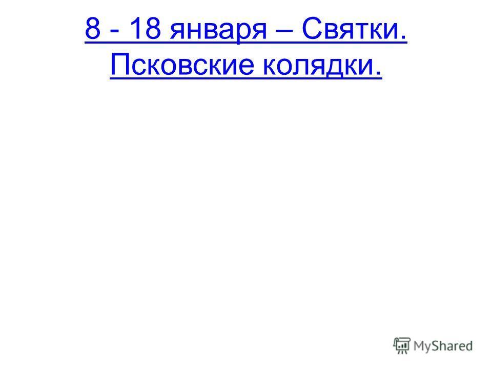 8 - 18 января – Святки. Псковские колядки.