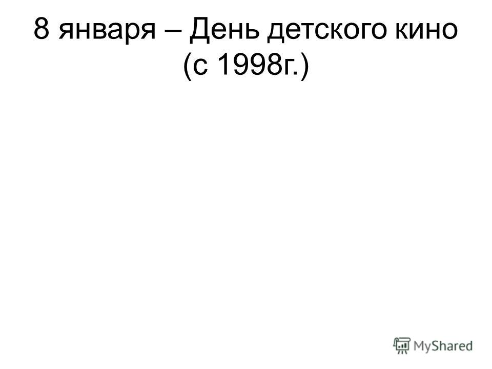 8 января – День детского кино (с 1998г.)