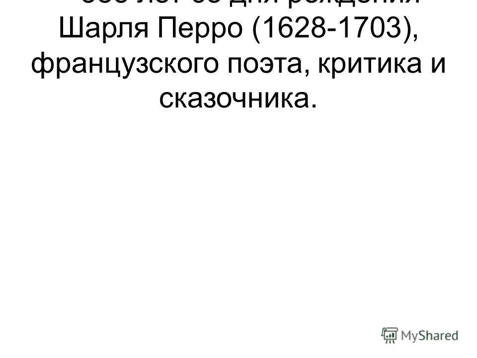 – 385 лет со дня рождения Шарля Перро (1628-1703), французского поэта, критика и сказочника.