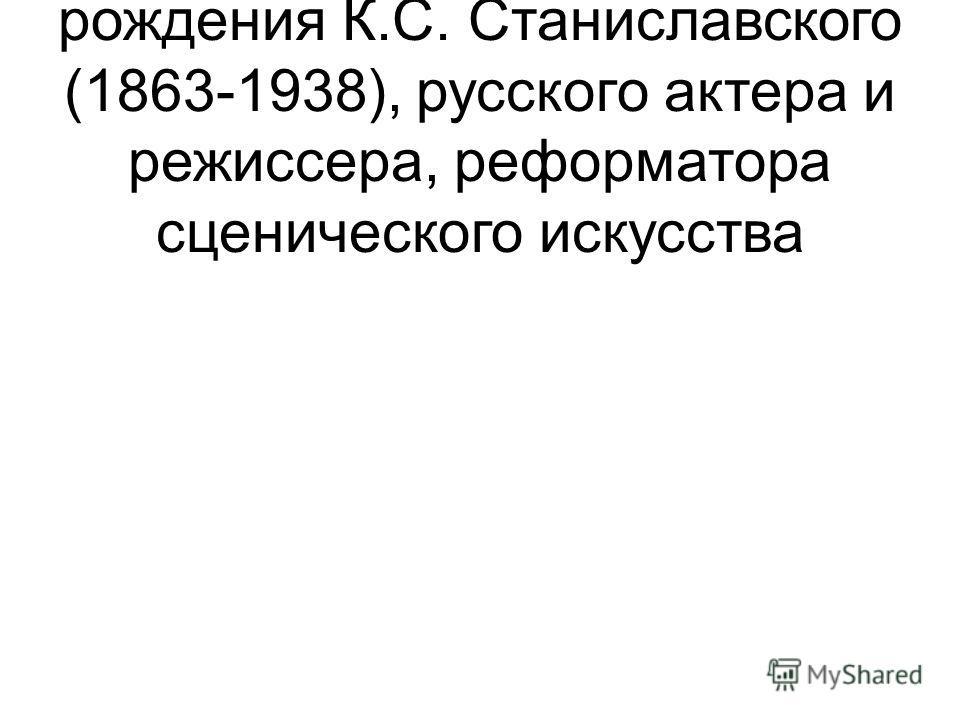 17 января – 150 лет со дня рождения К.С. Станиславского (1863-1938), русского актера и режиссера, реформатора сценического искусства