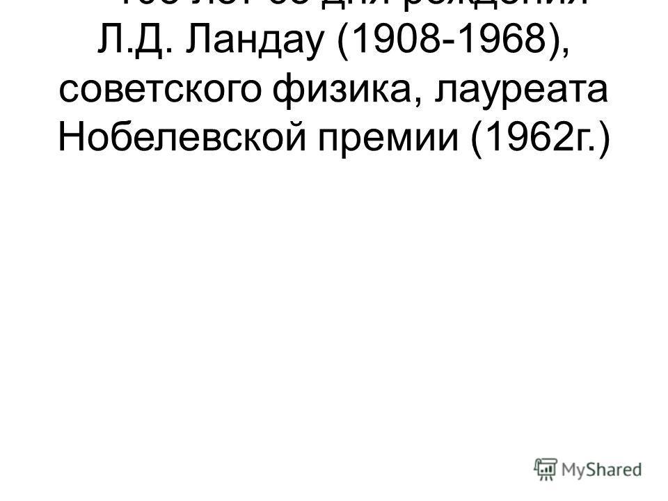 – 105 лет со дня рождения Л.Д. Ландау (1908-1968), советского физика, лауреата Нобелевской премии (1962г.)