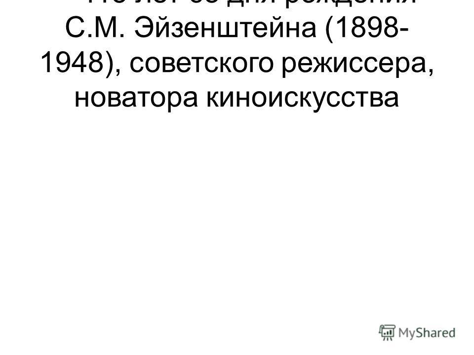 – 115 лет со дня рождения С.М. Эйзенштейна (1898- 1948), советского режиссера, новатора киноискусства
