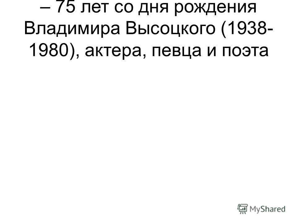 – 75 лет со дня рождения Владимира Высоцкого (1938- 1980), актера, певца и поэта