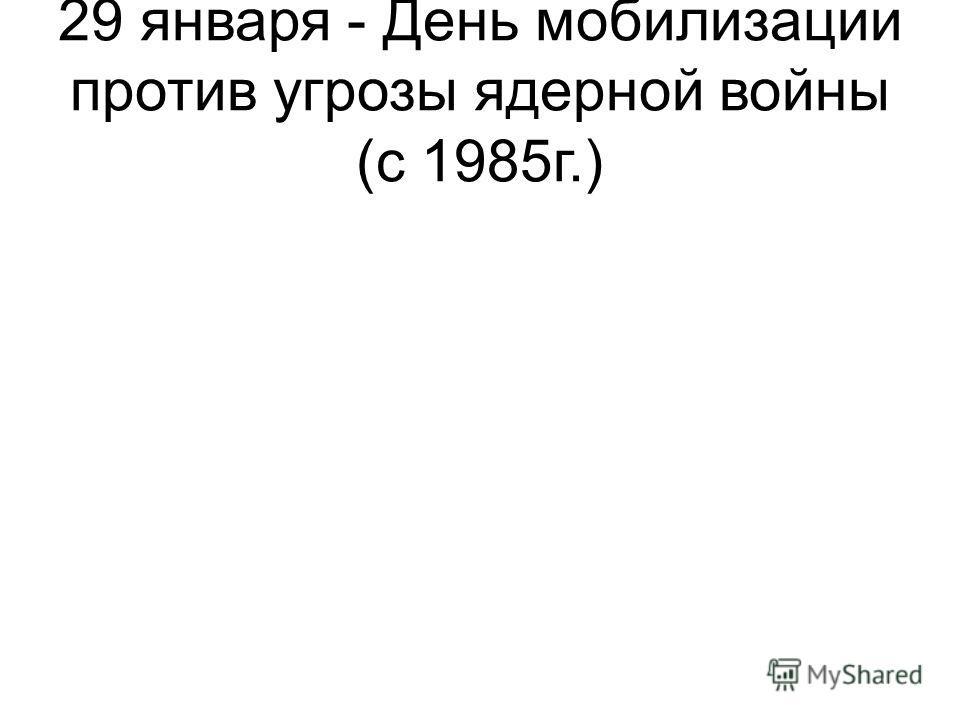 29 января - День мобилизации против угрозы ядерной войны (с 1985г.)