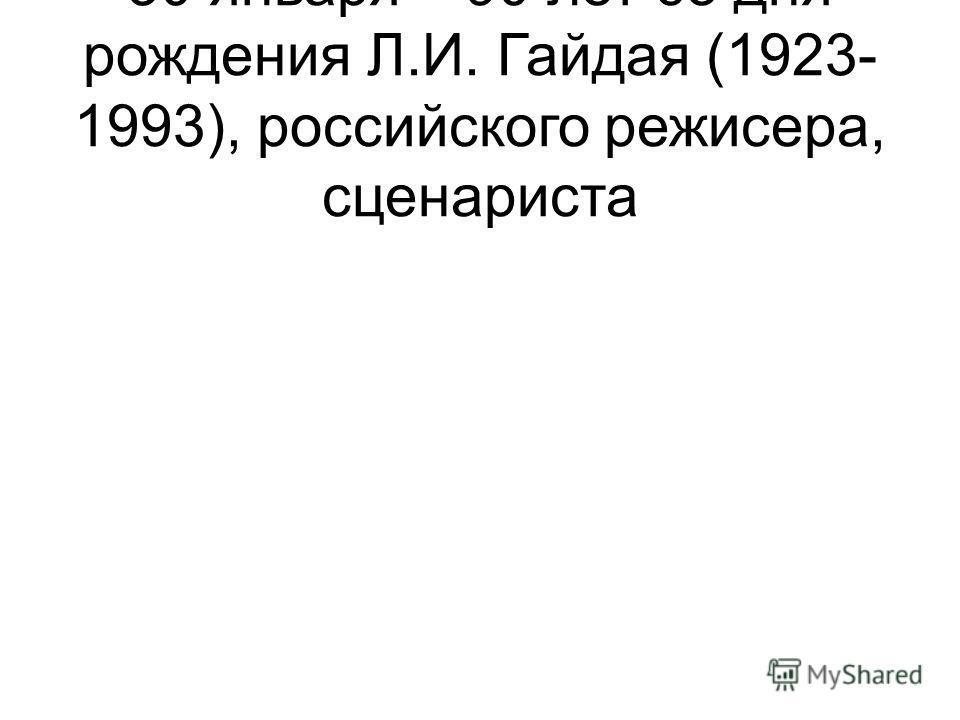 30 января – 90 лет со дня рождения Л.И. Гайдая (1923- 1993), российского режисера, сценариста