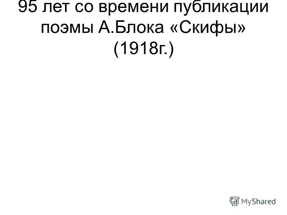 95 лет со времени публикации поэмы А.Блока «Скифы» (1918г.)