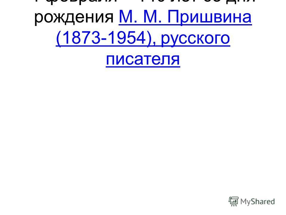 4 февраля – 140 лет со дня рождения М. М. Пришвина (1873-1954), русского писателяМ. М. Пришвина (1873-1954), русского писателя