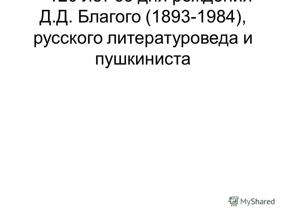 – 120 лет со дня рождения Д.Д. Благого (1893-1984), русского литературоведа и пушкиниста