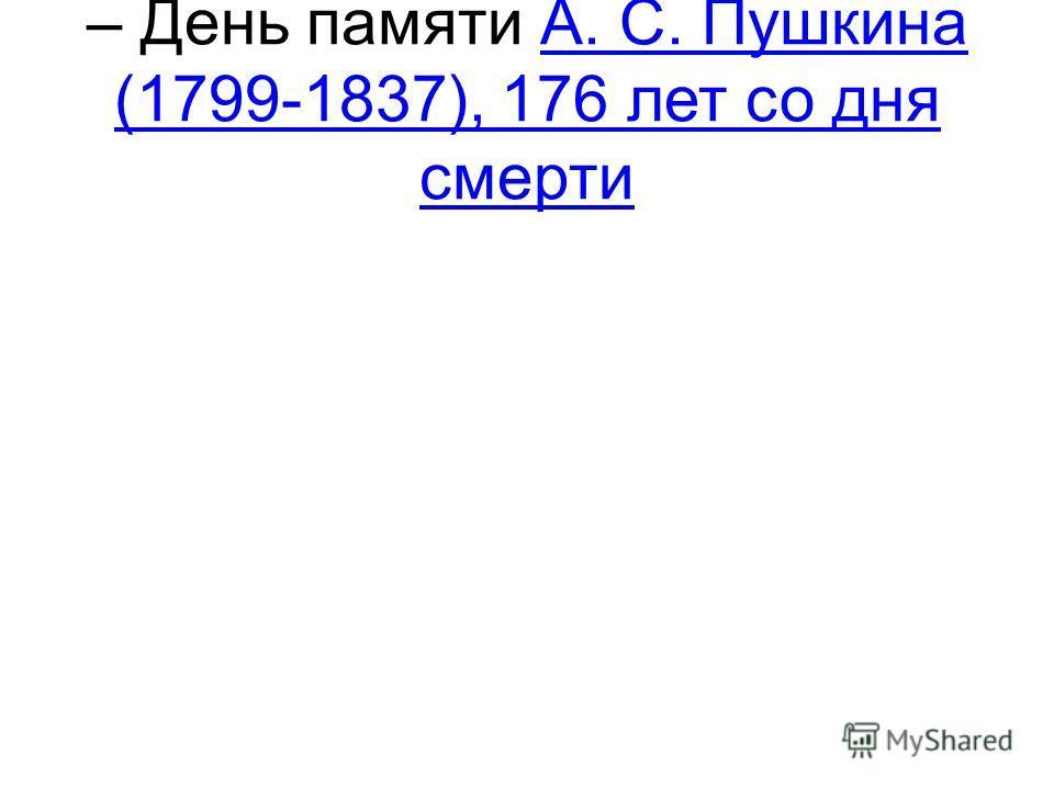 – День памяти А. С. Пушкина (1799-1837), 176 лет со дня смертиА. С. Пушкина (1799-1837), 176 лет со дня смерти