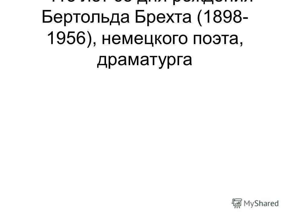 - 115 лет со дня рождения Бертольда Брехта (1898- 1956), немецкого поэта, драматурга