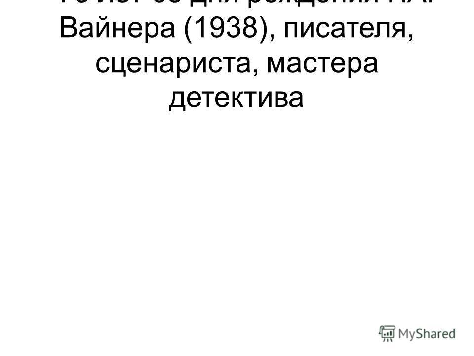 - 75 лет со дня рождения Г.А. Вайнера (1938), писателя, сценариста, мастера детектива