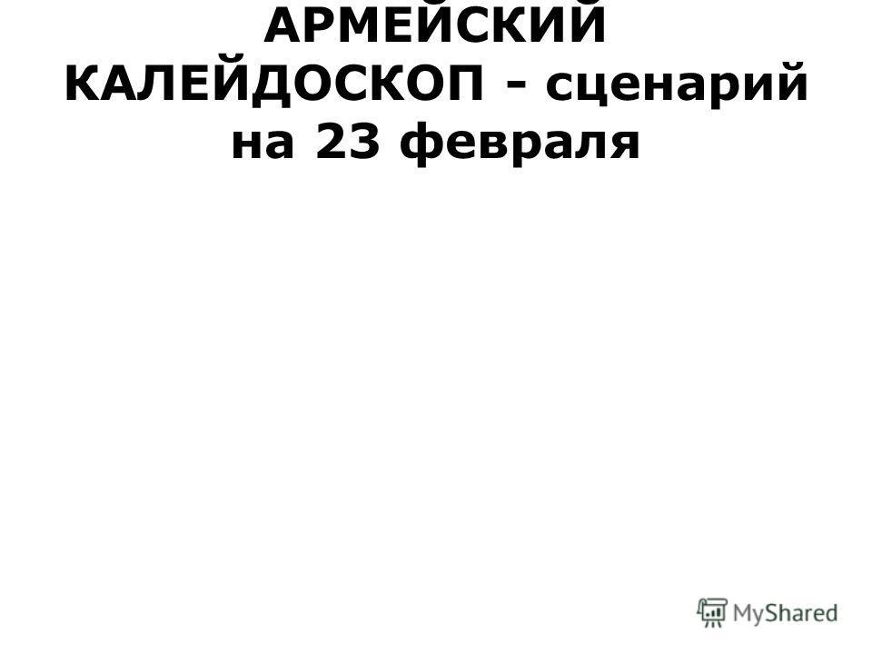 АРМЕЙСКИЙ КАЛЕЙДОСКОП - сценарий на 23 февраля