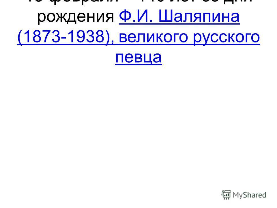 13 февраля – 140 лет со дня рождения Ф.И. Шаляпина (1873-1938), великого русского певцаФ.И. Шаляпина (1873-1938), великого русского певца