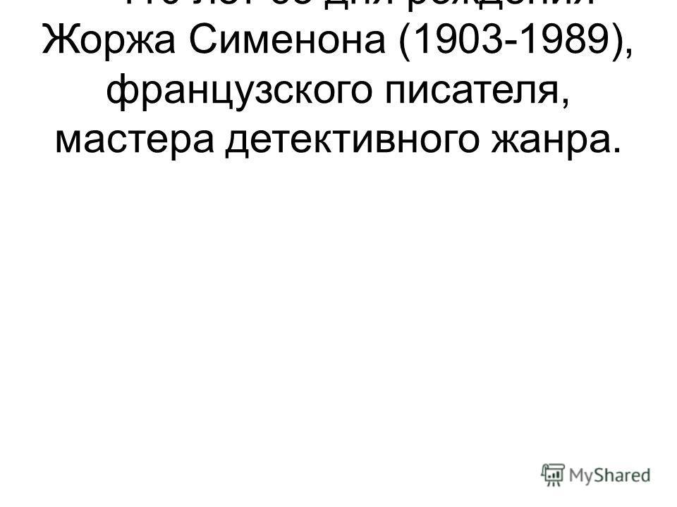 – 110 лет со дня рождения Жоржа Сименона (1903-1989), французского писателя, мастера детективного жанра.