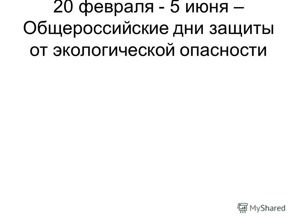 20 февраля - 5 июня – Общероссийские дни защиты от экологической опасности