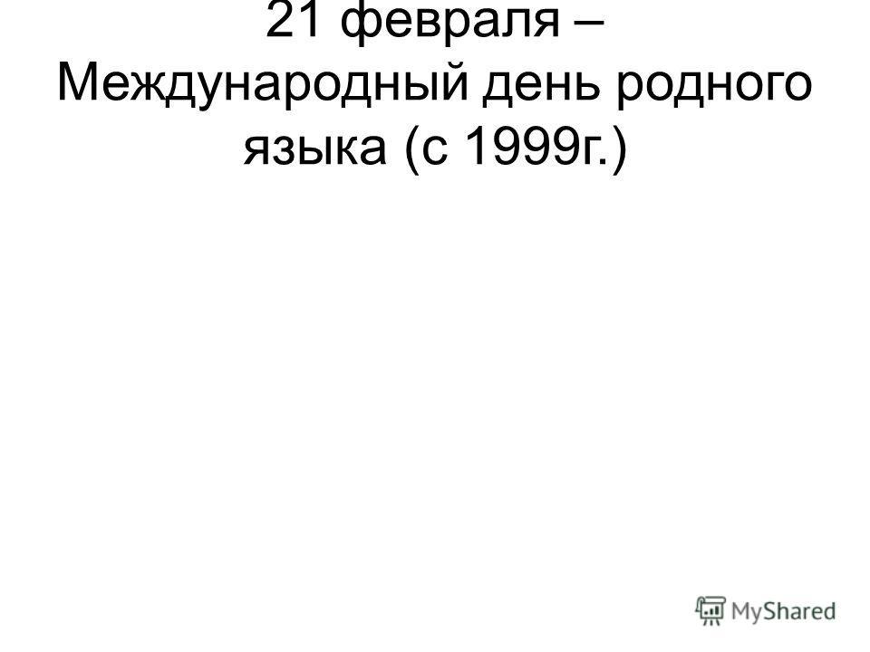 21 февраля – Международный день родного языка (с 1999г.)