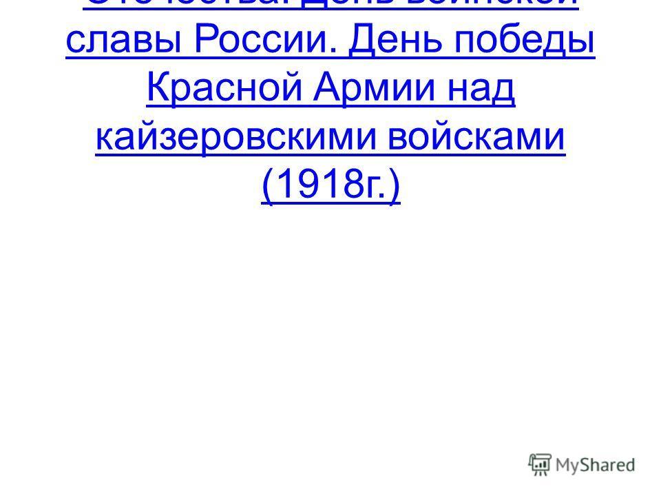 23 февраля – День защитника Отечества. День воинской славы России. День победы Красной Армии над кайзеровскими войсками (1918г.)