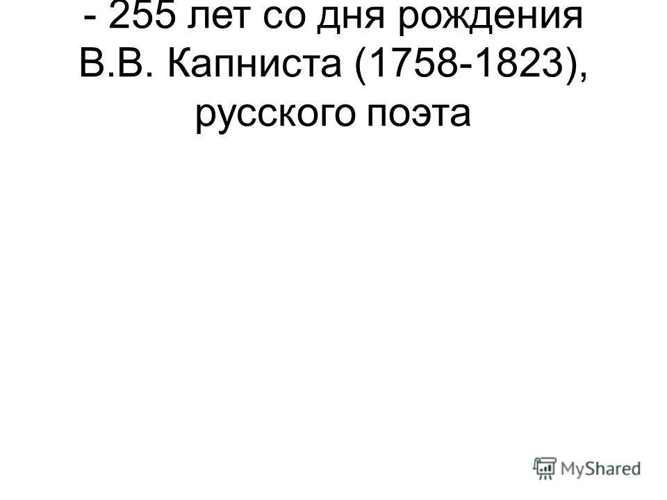 - 255 лет со дня рождения В.В. Капниста (1758-1823), русского поэта