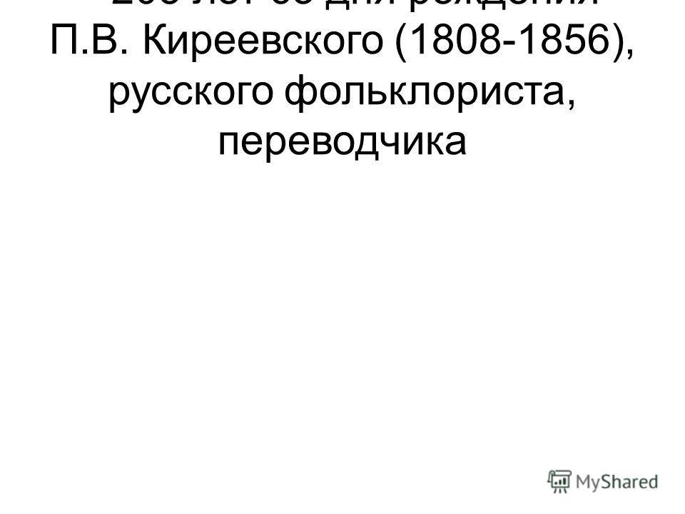 - 205 лет со дня рождения П.В. Киреевского (1808-1856), русского фольклориста, переводчика