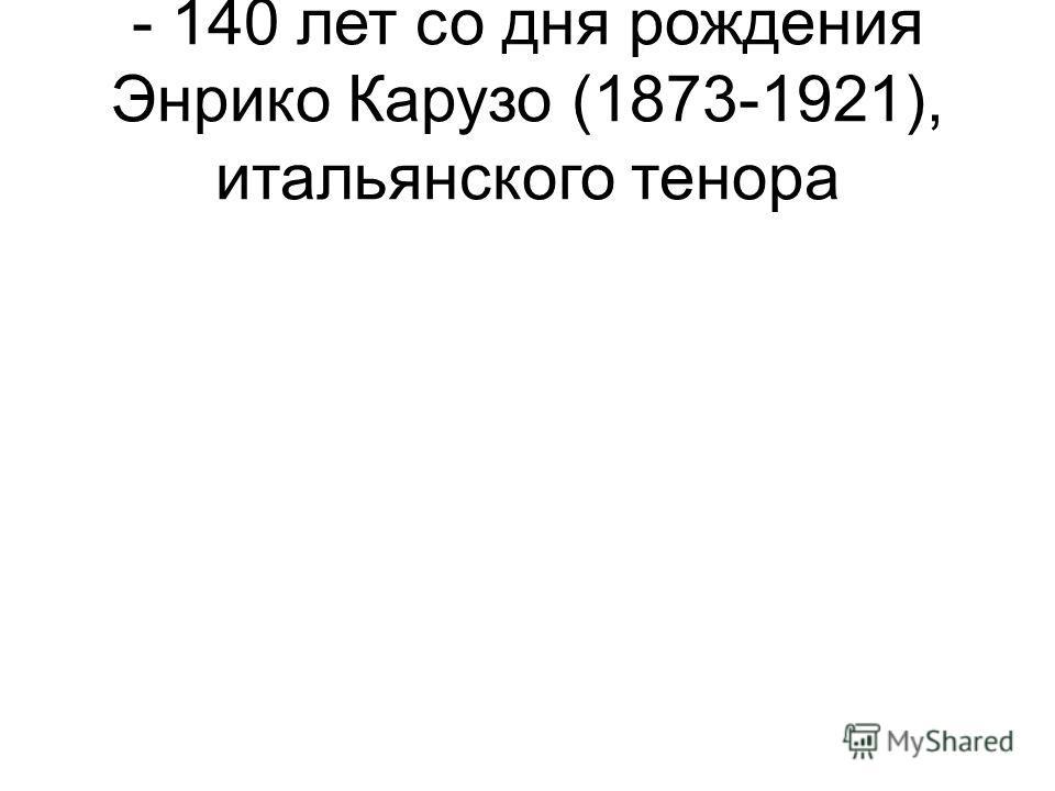 - 140 лет со дня рождения Энрико Карузо (1873-1921), итальянского тенора