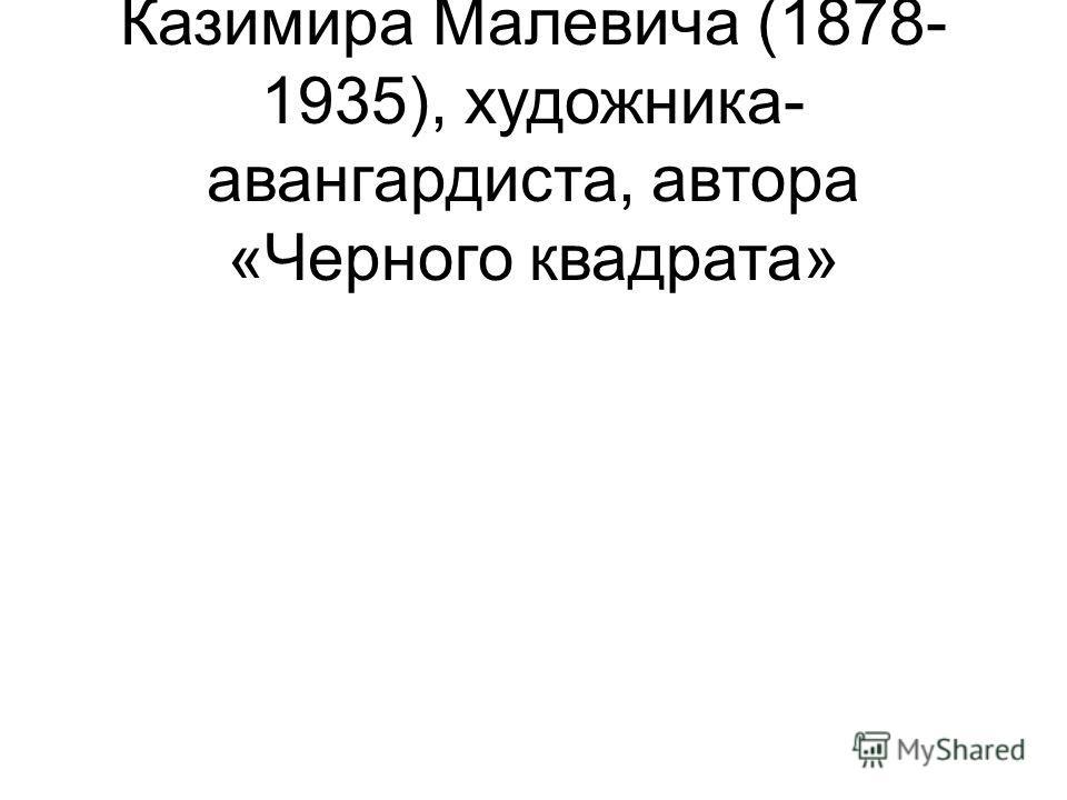 - 135 лет со дня рождения Казимира Малевича (1878- 1935), художника- авангардиста, автора «Черного квадрата»