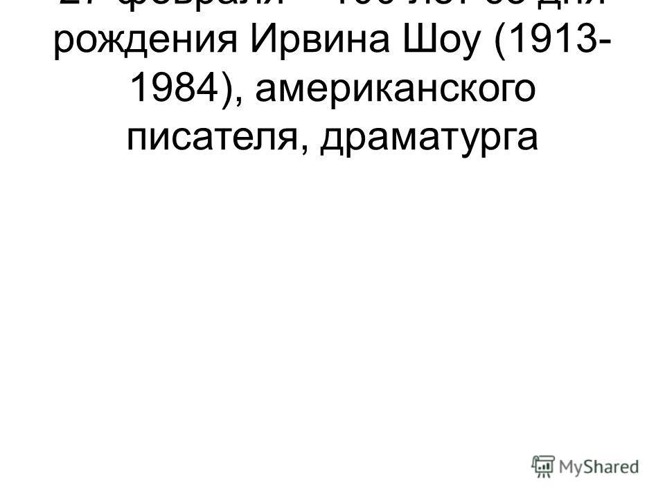 27 февраля – 100 лет со дня рождения Ирвина Шоу (1913- 1984), американского писателя, драматурга
