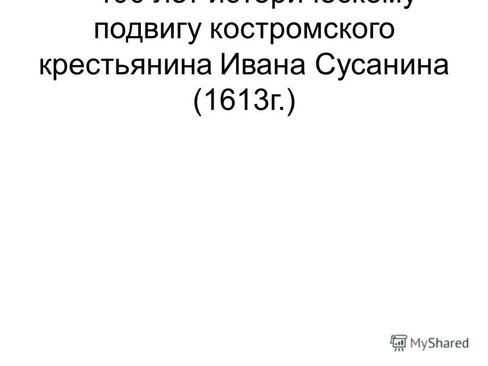 – 400 лет историческому подвигу костромского крестьянина Ивана Сусанина (1613г.)