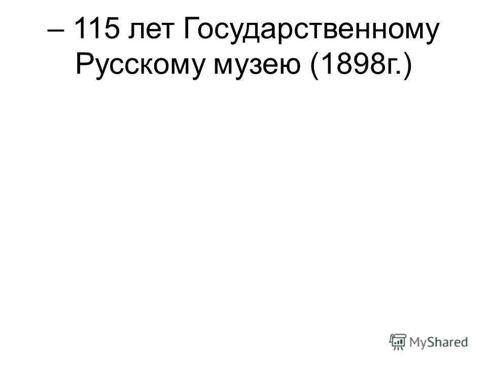 – 115 лет Государственному Русскому музею (1898г.)