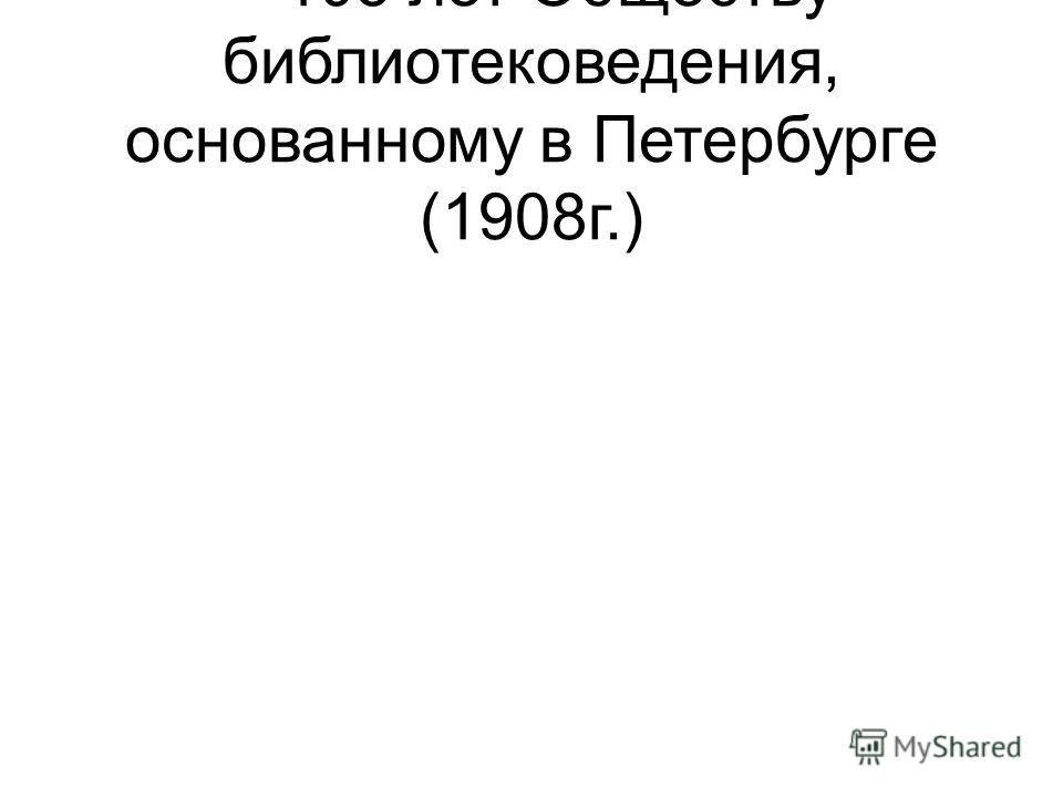– 105 лет Обществу библиотековедения, основанному в Петербурге (1908г.)