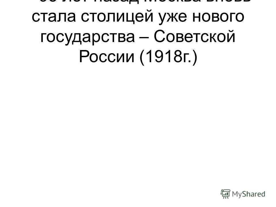 – 95 лет назад Москва вновь стала столицей уже нового государства – Советской России (1918г.)