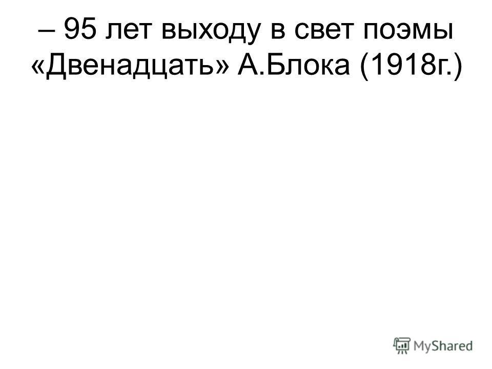 – 95 лет выходу в свет поэмы «Двенадцать» А.Блока (1918г.)