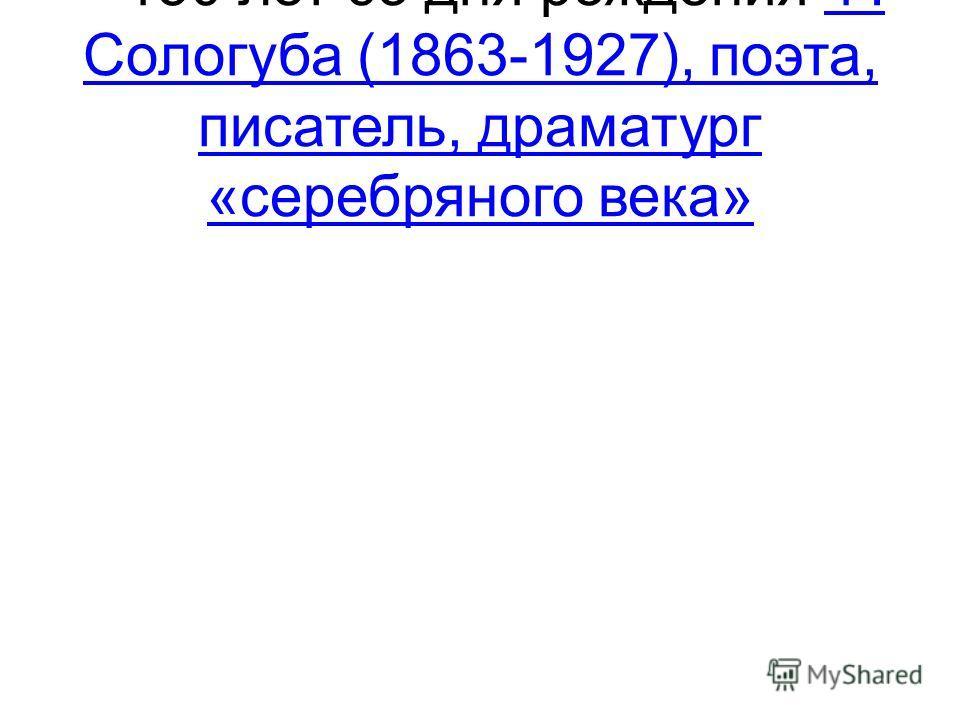 – 150 лет со дня рождения Ф. Сологуба (1863-1927), поэта, писатель, драматург «серебряного века»Ф. Сологуба (1863-1927), поэта, писатель, драматург «серебряного века»