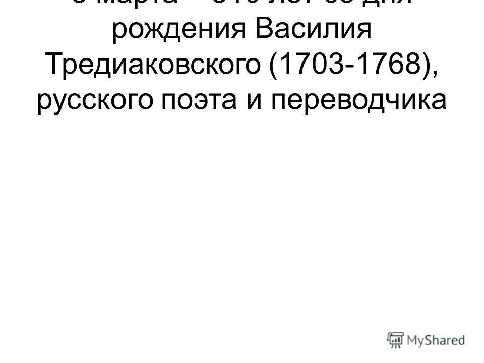5 марта – 310 лет со дня рождения Василия Тредиаковского (1703-1768), русского поэта и переводчика