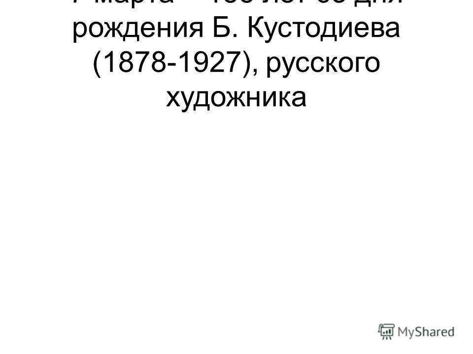7 марта – 135 лет со дня рождения Б. Кустодиева (1878-1927), русского художника