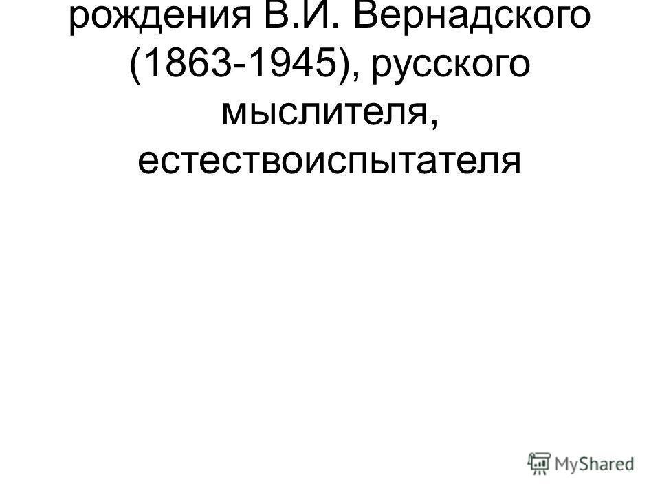 12 марта – 150 лет со дня рождения В.И. Вернадского (1863-1945), русского мыслителя, естествоиспытателя