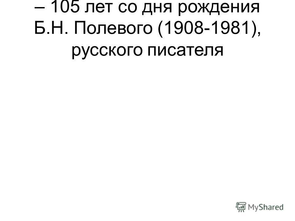– 105 лет со дня рождения Б.Н. Полевого (1908-1981), русского писателя