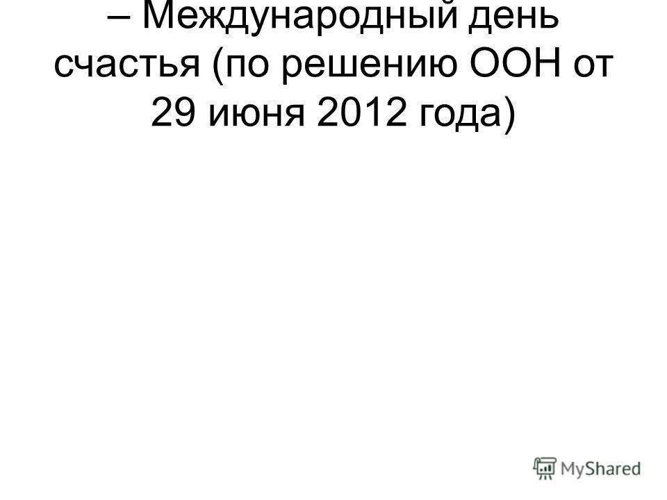 – Международный день счастья (по решению ООН от 29 июня 2012 года)