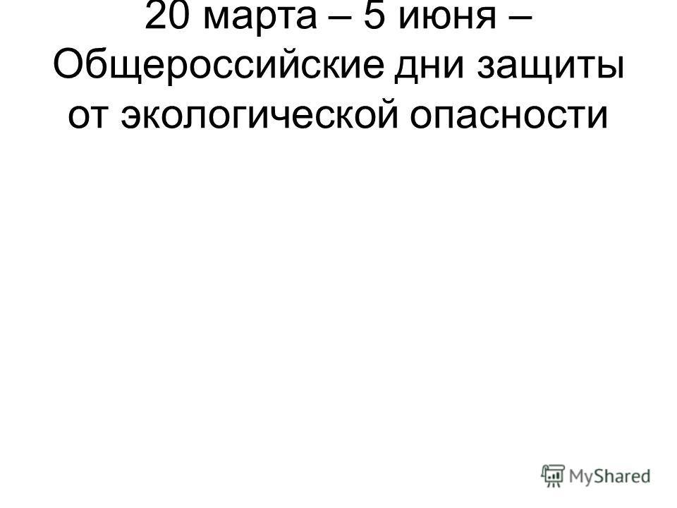 20 марта – 5 июня – Общероссийские дни защиты от экологической опасности