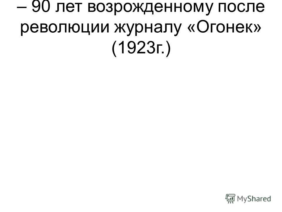 – 90 лет возрожденному после революции журналу «Огонек» (1923г.)