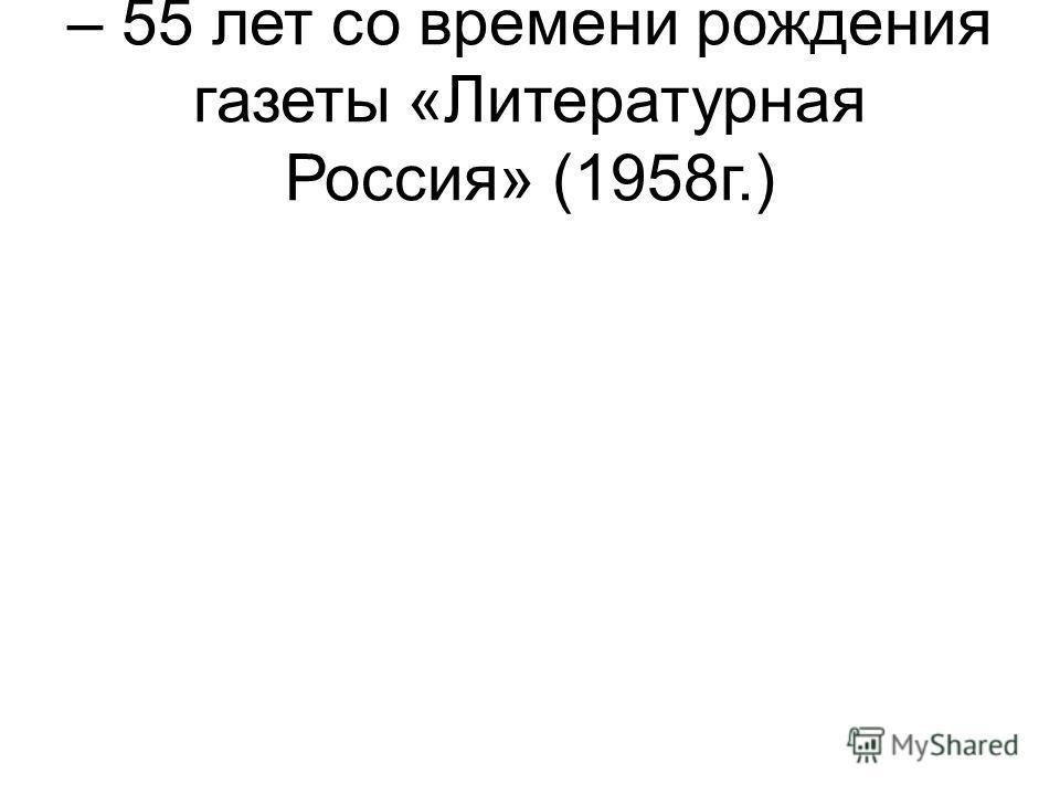 – 55 лет со времени рождения газеты «Литературная Россия» (1958г.)