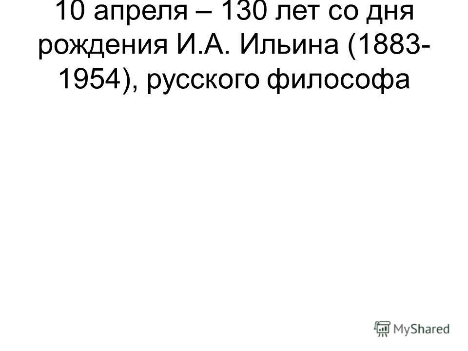 10 апреля – 130 лет со дня рождения И.А. Ильина (1883- 1954), русского философа